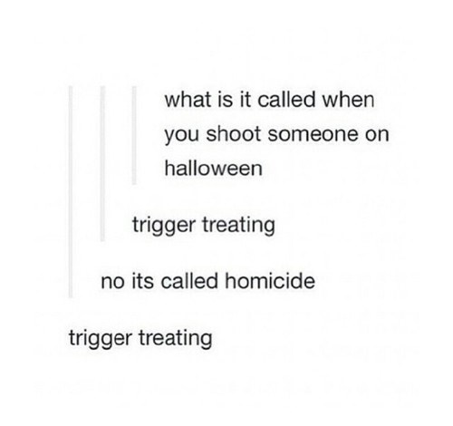 Text - what is it called when you shoot someone on halloween trigger treating no its called homicide trigger treating