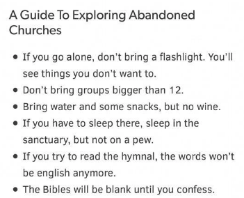 Text - A Guide To Exploring Abandoned Churches If you go alone, don't bring a flashlight. You'll see things you don't want to. Don't bring groups bigger than 12 Bring water and some snacks, but no wine. If you have to sleep there, sleep in the sanctuary, but not on a pew. If you try to read the hymnal, the words won't be english anymore. The Bibles will be blank until you confess.