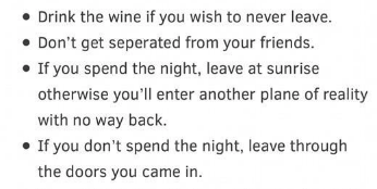 Text - Drink the wine if you wish to never leave. Don't get seperated from your friends. If you spend the night, leave at sunrise otherwise you'll enter another plane of reality with no way back. If you don't spend the night, leave through the doors you came in.