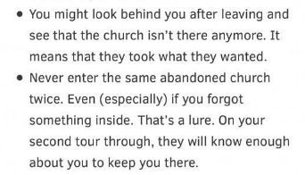 Text - You might look behind you after leaving and see that the church isn't there anymore. It means that they took what they wanted Never enter the same abandoned church twice. Even (especially) if you forgot something inside. That's a lure. On your second tour through, they will know enough about you to keep you there.