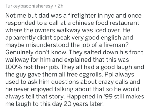 Text - Turkeybaconisheresy 2h Not me but dad was a firefighter in nyc and once responded to a call at a chinese food restaurant where the owners walkway was iced over. He apparently didnt speak very good english and maybe misunderstood the job of a fireman? Genuinely don't know. They salted down his front walkway for him and explained that this was 100% not their job. They all had a good laugh and the guy gave them all free eggrolls. Ppl always used to ask him questions about crazy calls and he