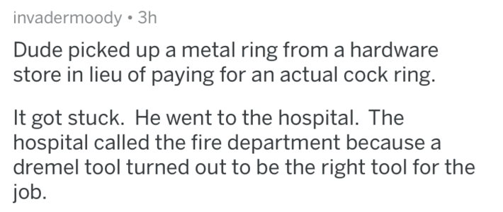 Text - invadermoody 3h Dude picked up a metal ring from a hardware store in lieu of paying for an actual cock ring. It got stuck. He went to the hospital. The hospital called the fire department because dremel tool turned out to be the right tool for the job