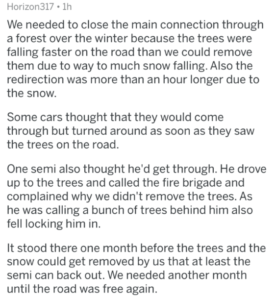 Text - Horizon317 1h We needed to close the main connection through a forest over the winter because the trees were falling faster on the road than we could remove them due to way to much snow falling. Also the redirection was more than an hour longer due to the snow. Some cars thought that they would come through but turned around as soon as they saw the trees on the road. One semi also thought he'd get through. He drove up to the trees and called the fire brigade and complained why we didn't r