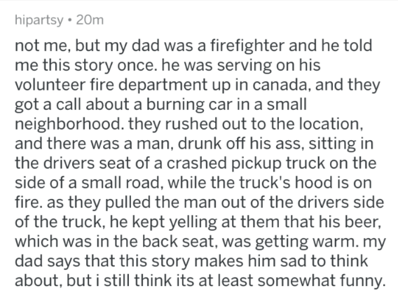 Text - hipartsy 20m not me, but my dad was a firefighter and he told me this story once. he was serving on his volunteer fire department up in canada, and they got a call about a burning car in a small neighborhood. they rushed out to the location, and there was a man, drunk off his ass, sitting in the drivers seat of a crashed pickup truck on the side of a small road, while the truck's hood is on fire. as they pulled the man out of the drivers side of the truck, he kept yelling at them that his