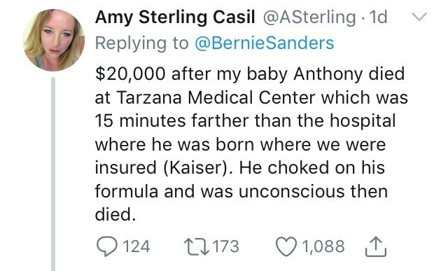 Text - Amy Sterling Casil @ASterling 1d Replying to @BernieSanders $20,000 after my baby Anthony died at Tarzana Medical Center which was 15 minutes farther than the hospital where he was born where we were insured (Kaiser). He choked on his formula and was unconscious then died L173 124 1,088