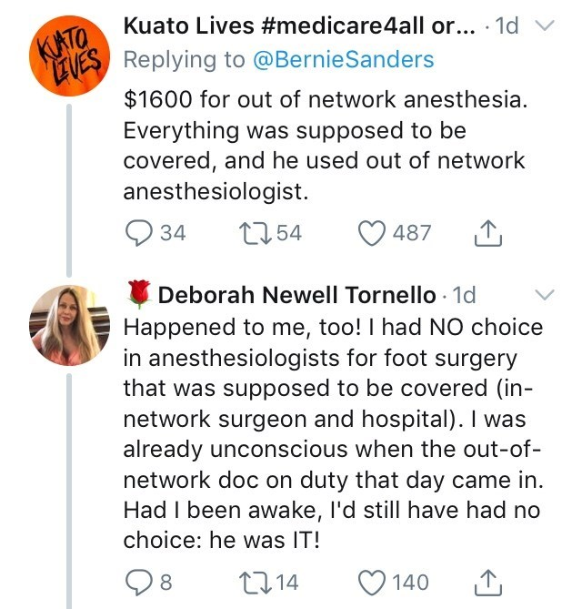 Text - Kuato Lives #medicare4all or... 1d KUATO EUReplying to @BernieSanders $1600 for out of network anesthesia. Everything was supposed to be covered, and he used out of network anesthesiologist. 2354 34 487 Deborah Newell Tornello 1d Happened to me, too! I had NO choice in anesthesiologists for foot surgery that was supposed to be covered (in- network surgeon and hospital). I was already unconscious when the out-of- network doc on duty that day came in Had I been awake, I'd still have had no