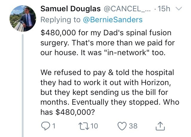 """Text - Samuel Douglas @CANCEL_ 15h Replying to @BernieSanders $480,000 for my Dad's spinal fusion surgery. That's more than we paid for our house. It was """"in-network"""" too. We refused to pay & told the hospital they had to work it out with Horizon, but they kept sending us the bill for months. Eventually they stopped. Who has $480,000? 21 L10 38"""