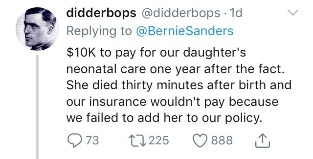 Text - didderbops @didderbops 1d Replying to @BernieSanders $10K to pay for our daughter's neonatal care one year after the fact. She died thirty minutes after birth and our insurance wouldn't pay because we failed to add her to our policy. 73 2225 888