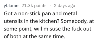 Text - yblame 21.3k points 2 days ago Got a non-stick pan and metal utensils in the kitchen? Somebody, at some point, will misuse the fuck out of both at the same time.