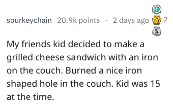Text - 2 days ago2 sourkeychain 20.9k points My friends kid decided to make a grilled cheese sandwich with an iron on the couch. Burned a nice iron shaped hole in the couch. Kid was 15 at the time.