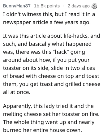 """Text - BunnyMan87 16.8k points 2 days ago I didn't witness this, but I read it in a newspaper article a few years ago. It was this article about life-hacks, and such, and basically what happened was, there was this """"hack"""" going around about how, if you put your toaster on its side, slide in two slices of bread with cheese on top and toast them, you get toast and grilled cheese all at once. Apparently, this lady tried it and the melting cheese set her toaster on fire. The whole thing went up and"""