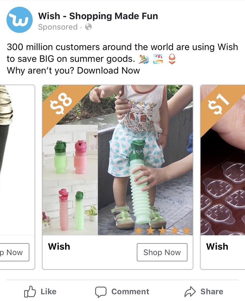Product - Wish Shopping Made Fun Sponsored 300 million customers around the world are using Wish to save BIG on summer goods. Why aren't you? Download Now $8 $1 Wish p Now Wish Shop Now Like Comment Share