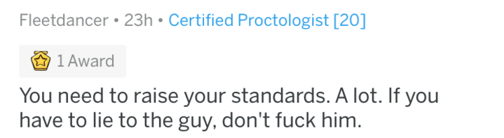 Text - Fleetdancer 23h Certified Proctologist [20] 1 Award You need to raise your standards. A lot. If you have to lie to the guy, don't fuck him