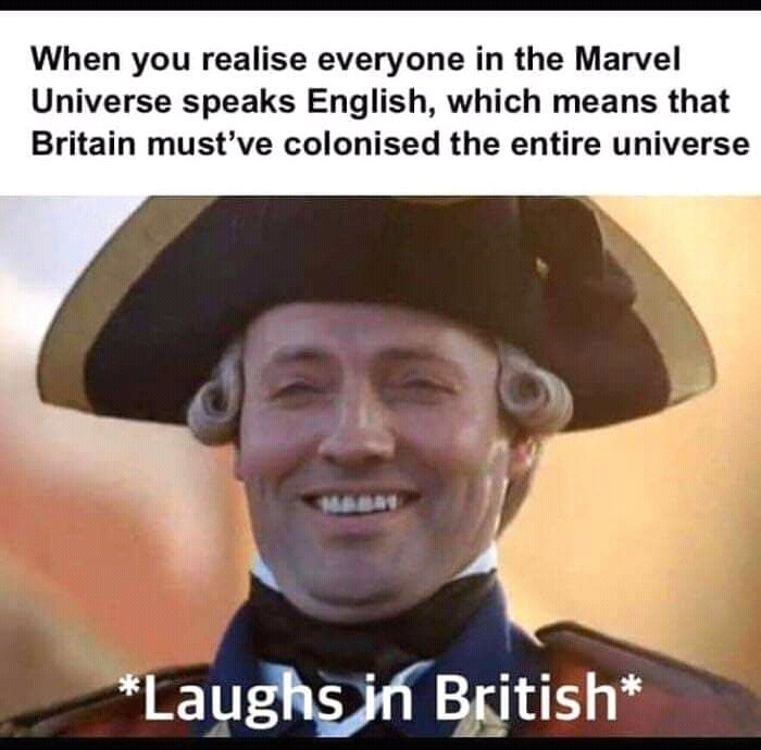 Facial expression - When you realise everyone in the Marvel Universe speaks English, which means that Britain must've colonised the entire universe MABS *Laughs in British*