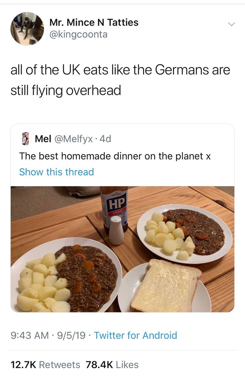 Food - Mr. Mince N Tatties @kingcoonta all of the UK eats like the Germans are still flying overhead Mel @Melfyx 4d The best homemade dinner on the planet x Show this thread HP SAUCE 9:43 AM 9/5/19 Twitter for Android 12.7K Retweets 78.4K Likes