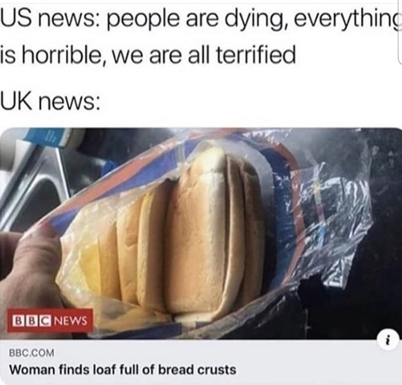 Food - US news: people are dying, everything is horrible, we are all terrified UK news: BC NEWS BBC.COM Woman finds loaf full of bread crusts