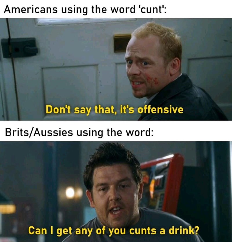 Facial expression - Americans using the word 'cunt': Don't say that, it's offensive Brits/Aussies using the word: Can I get any of you cunts a drink?