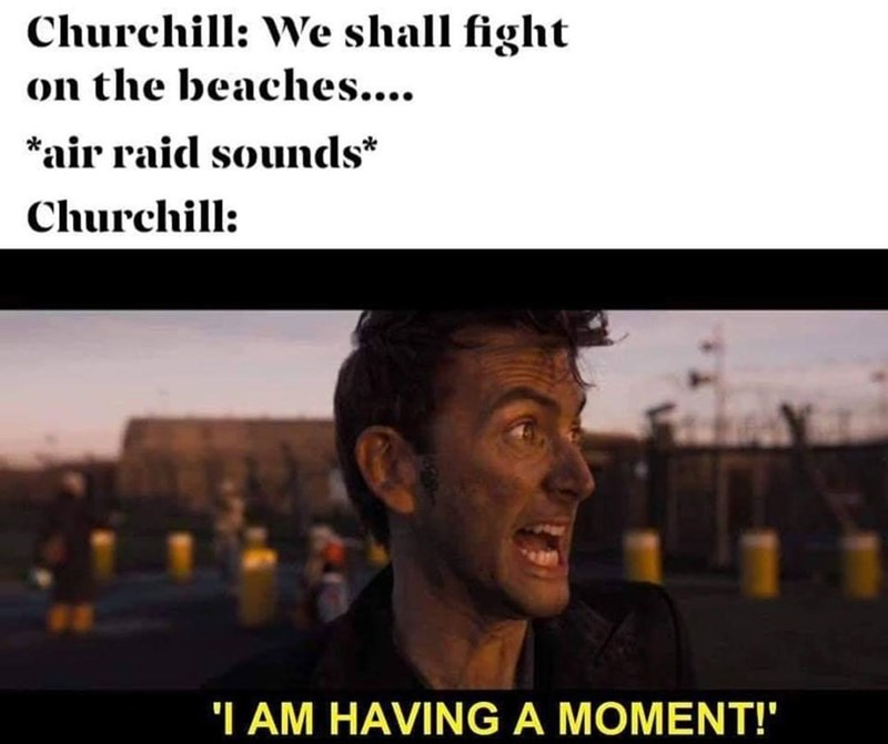 Text - Churchill: We shall fight on the beaches... *air raid sounds* Churchill: 'I AM HAVING A MOMENT!""
