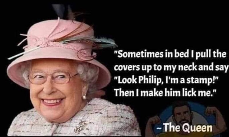 "People - ""Sometimes in bed I pull the covers up to my neck and say ""Look Philip, I'm a stamp!"" Then I make him lick me."" -The Queen"