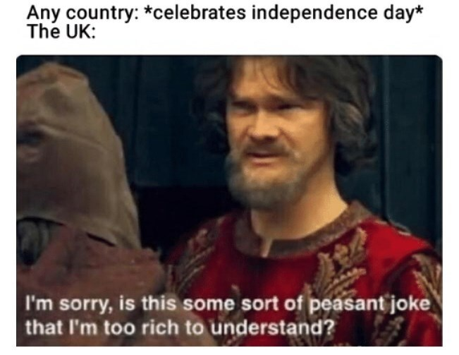 Photo caption - Any country: *celebrates independence day* The UK: I'm sorry, is this some sort of peasant joke that I'm too rich to understand?