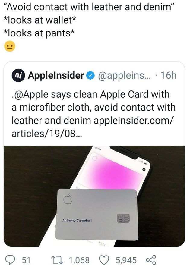 """Technology - """"Avoid contact with leather and denim"""" *looks at wallet* *looks at pants* ai Applelnsider @appleins... 16h @Apple says clean Apple Card with a microfiber cloth, avoid contact with leather and denim appleinsider.com/ articles/19/08.. Dane Anthony Campbell 5,945 51 1,068"""