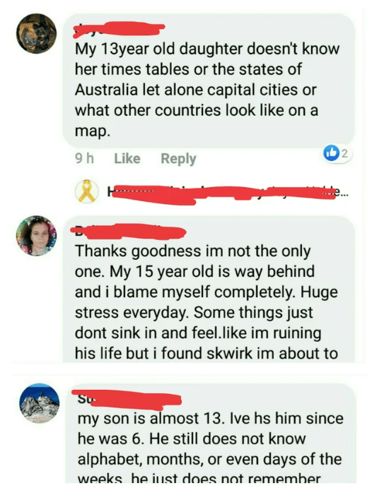 Text - My 13year old daughter doesn't know her times tables or the states of Australia let alone capital cities or what other countries look like on a map. 2 9h Like Reply Thanks goodness im not the only one. My 15 year old is way behind and i blame myself completely. Huge stress everyday. Some things just dont sink in and feel.like im ruining his life but i found skwirk im about to Su my son is almost 13. Ive hs him since he was 6. He still does not know alphabet, months, or even days of the we