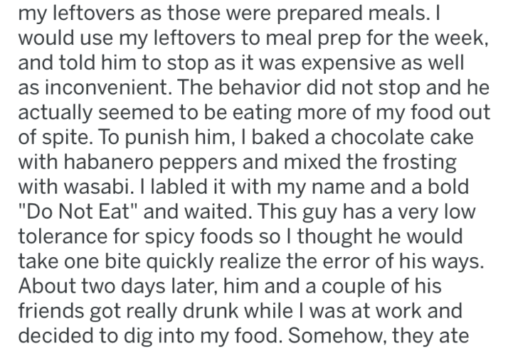 """Text - my leftovers as those were prepared meals. I would use my leftovers to meal prep for the week and told him to stop as it was expensive as well as inconvenient. The behavior did not stop and he actually seemed to be eating more of my food out of spite. To punish him, I baked a chocolate cake with habanero peppers and mixed the frosting with wasabi. I labled it with my name and a bold """"Do Not Eat"""" and waited. This guy has a very low tolerance for spicy foods so I thought he would take one b"""