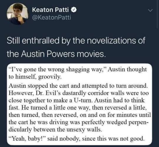 "Text - Text - Keaton Patti @KeatonPatti Still enthralled by the novelizations of the Austin Powers movies. ""I've gone the wrong shagging way,"" Austin thought to himself, groovily Austin stopped the cart and attempted to turn around. However, Dr. Evil's dastardly corridor walls were too close together to make a U-turn. Austin had to think fast. He turned a little one way, then reversed a little, then turned, then reversed, on and on for minutes until the cart he was driving was perfectly wedged p"