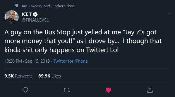 """Text - lan Tweezy and 2 others liked ICE TO @FINALLEVEL A guy on the Bus Stop just yelled at me """"Jay Z's got more money that you!"""" as I drove by... I though that kinda shit only happens on Twitter! Lol 10:20 PM Sep 15, 2019 Twitter for iPhone 9.5K Retweets 89.9K Likes"""