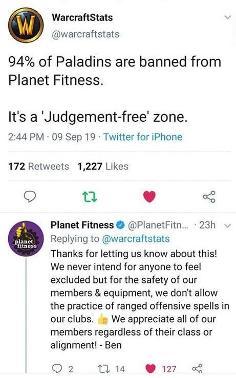 "Text - WarcraftStats @warcraftstats 94% of Paladins are banned from Planet Fitness. It's a 'Judgement-free' zone. 2:44 PM 09 Sep 19 Twitter for iPhone 172 Retweets 1,227 Likes Planet Fitness @PlanetFitn... Replying to @warcraftstats 23h planet ""fitness Thanks for letting us know about this! We never intend for anyone to feel excluded but for the safety of our members & equipment, we don't allow the practice of ranged offensive spells our clubs. e We appreciate all of our members regardless of th"