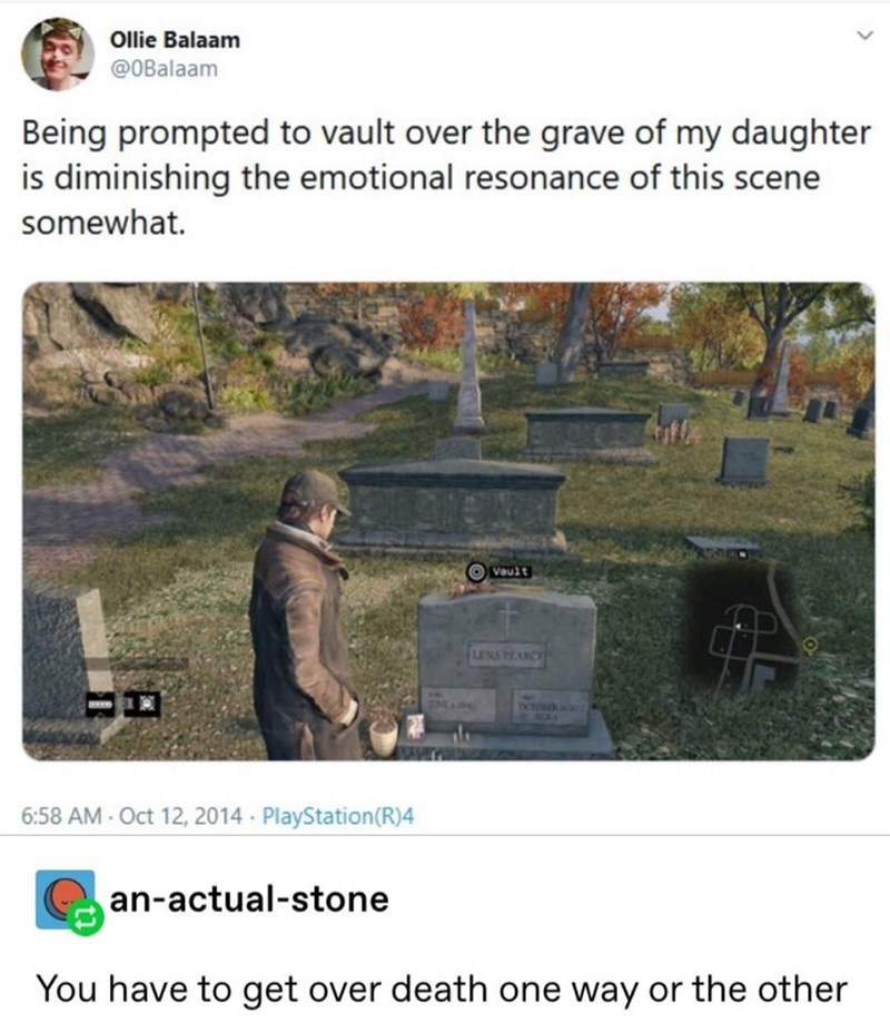 Text - Ollie Balaam @OBalaam Being prompted to vault over the grave of my daughter is diminishing the emotional resonance of this scene somewhat. Vault LENAPEARCE octosa 6:58 AM- Oct 12, 2014 PlayStation(R)4 an-actual-stone You have to get over death one way or the other