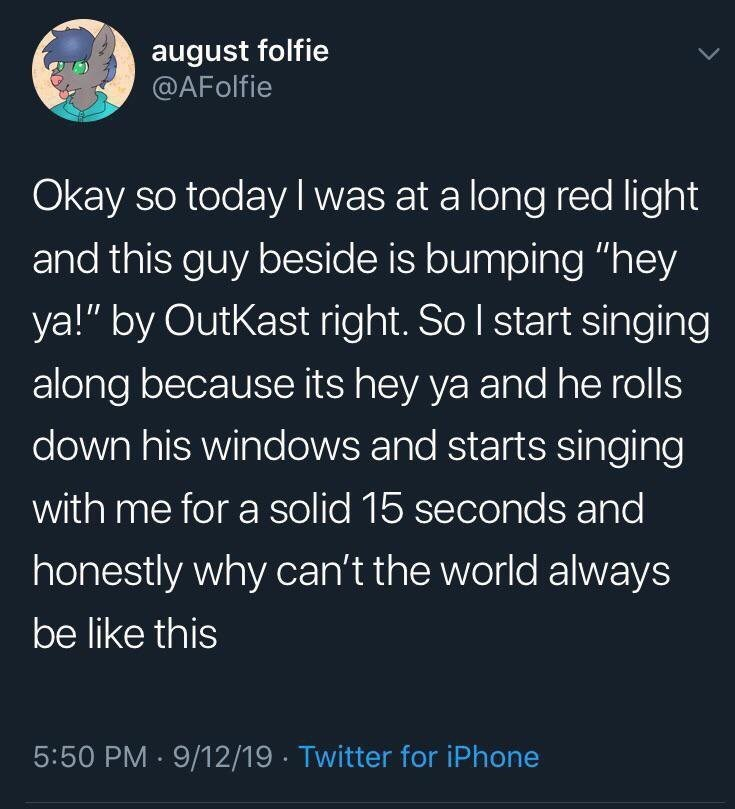 """Text - august folfie @AFolfie Okay so today I was at a long red light and this guy beside is bumping """"hey ya!"""" by OutKast right. So I start singing along because its hey ya and he rolls down his windows and starts singing with me for a solid 15 seconds and honestly why can't the world always be like this 5:50 PM 9/12/19 Twitter for iPhone"""