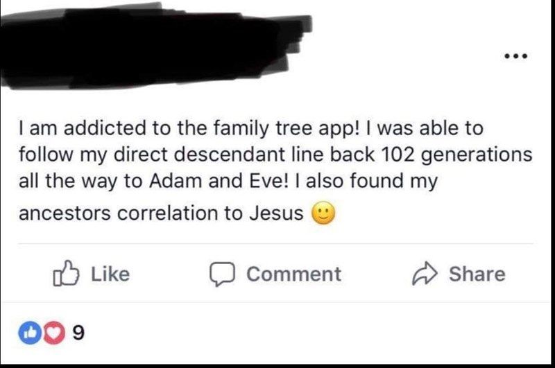 Text - I am addicted to the family tree app! I was able to follow my direct descendant line back 102 generations all the way to Adam and Eve! I also found my ancestors correlation to Jesus Like Share Comment 9