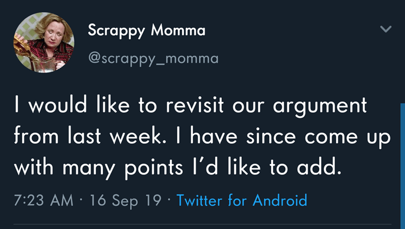 Text - Scrappy Momma @scrappy_momma I would like to revisit our argument from last week. I have since come up with many points l'd like to add. 7:23 AM 16 Sep 19 Twitter for Android