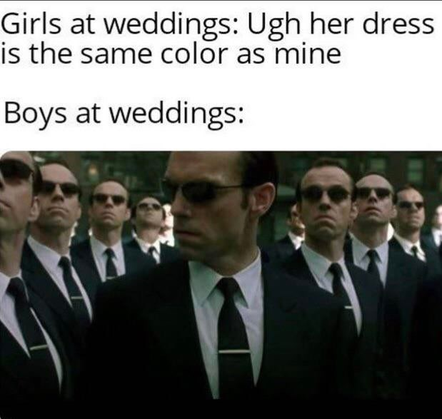 Gentleman - Girls at weddings: Ugh her dress is the same color as mine Boys at weddings: