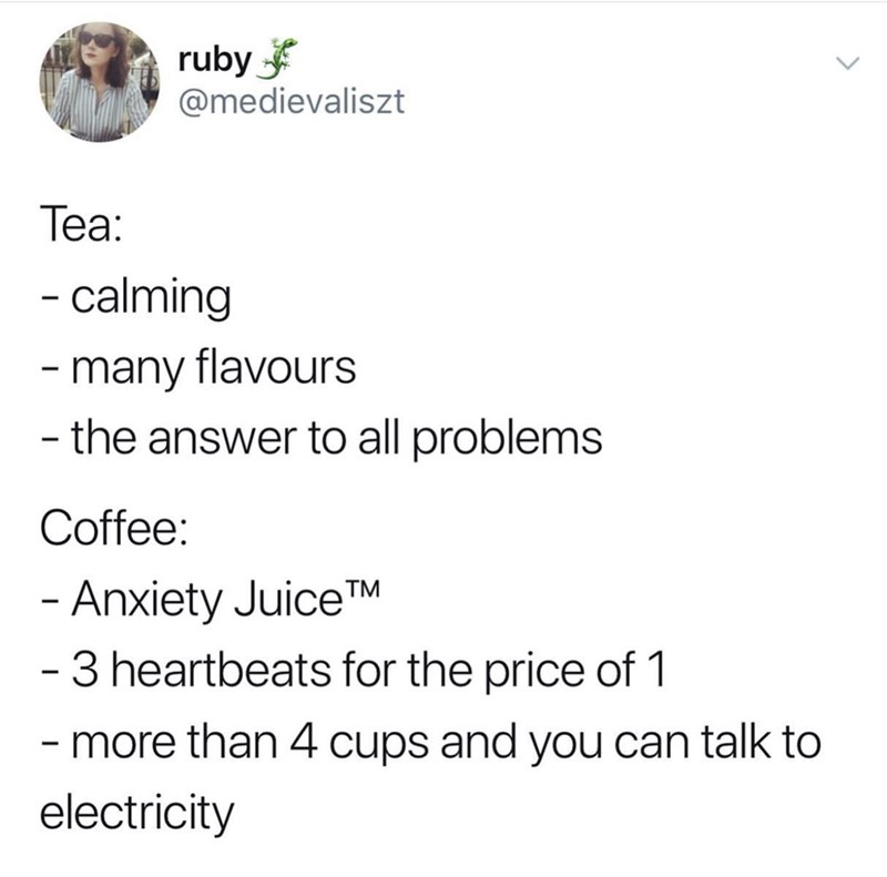 Text - ruby @medievaliszt Теа: -calming - many flavours - the answer to all problems Coffee: - Anxiety JuiceTM - 3 heartbeats for the price of 1 -more than 4 cups and you can talk to electricity