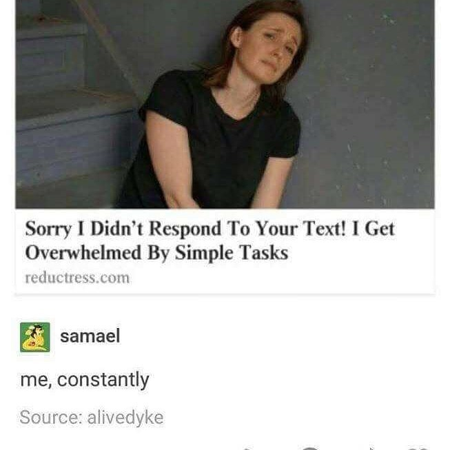 Text - Sorry I Didn't Respond To Your Text! I Get Overwhelmed By Simple Tasks reductress.com samael me, constantly Source: alivedyke