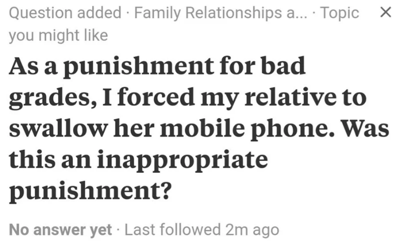 Text - Question added Family Relationships a... Topic X you might like As a punishment for bad grades, I forced my relative to swallow her mobile phone. Was this an inappropriate punishment? No answer yet Last followed 2m ago