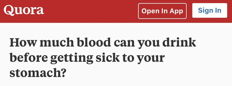 Text - Quora Sign In Open In App How much blood can you drink before getting sick to your stomach?
