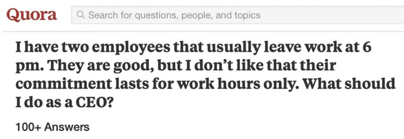 Text - Quora a Search for questions, people, and topics Ihave two employees that usually leave work at 6 pm. They are good, but I don't like that their commitment lasts for work hours only. What should I do as a CEO? 100+ Answers