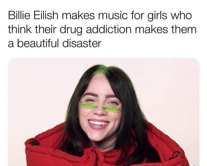 Face - Billie Eilish makes music for girls who think their drug addiction makes them a beautiful disaster