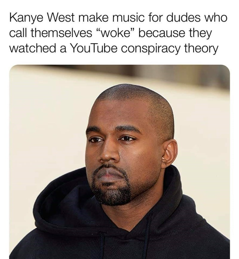 "Hair - Kanye West make music for dudes who call themselves ""woke"" because they watched a YouTube conspiracy theory"