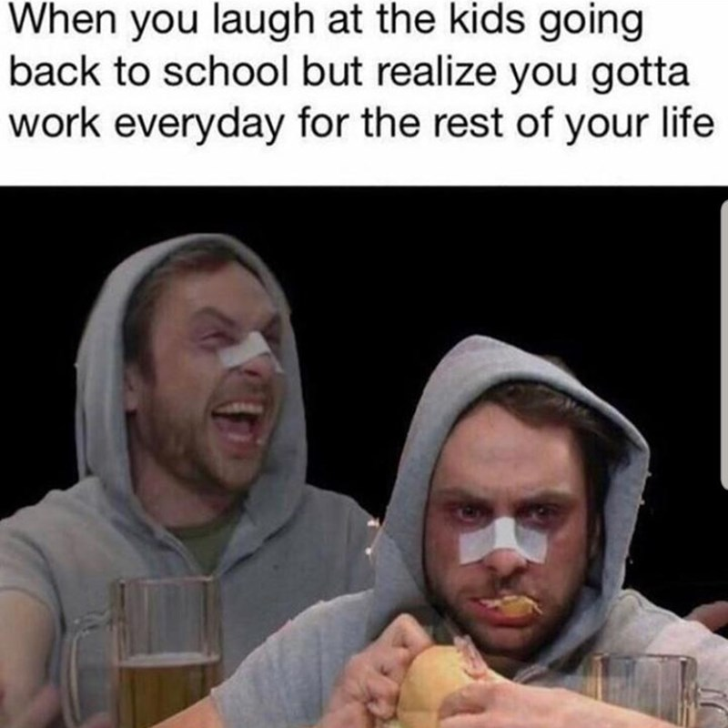 "Funny meme from 'It's Always Sunny in Philadelphia' that reads, ""When you laugh at the kids going back to school but realize you gotta work every day for the rest of your life"""