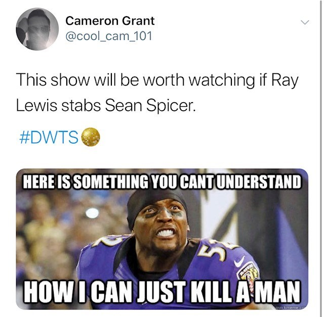 Text - Cameron Grant @cool_cam_101 This show will be worth watching if Ray Lewis stabs Sean Spicer. #DWTS HERE IS SOMETHING YOU CANTUNDERSTAND HOWICAN JUST KILL AMAN quickmeme.co