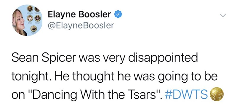 """Text - Elayne Boosler @ElayneBoosler Sean Spicer was very disappointed tonight. He thought he was going to be on """"Dancing With the Tsars"""". #DWTS"""