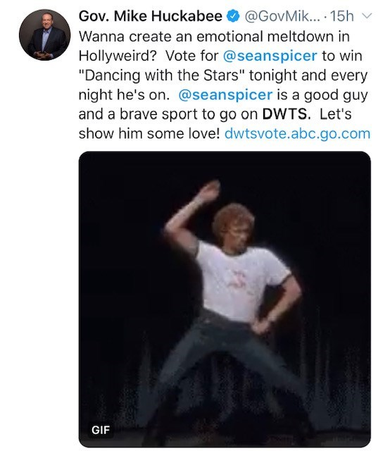 """Technology - @GovMik... 15h Gov. Mike Huckabee Wanna create an emotional meltdown in Hollyweird? Vote for @seanspicer to win """"Dancing with the Stars"""" tonight and every night he's on. @seanspicer is a good guy and a brave sport to go on DWTS. Let's show him some love! dwtsvote.abc.go.com GIF"""