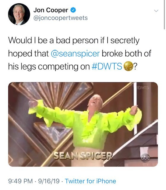Text - Jon Cooper @joncoopertweets Would I be a bad person if I secretly hoped that @seanspicer broke both of his legs competing on #DWTS? IDWTS SEAN SPICER abe 9:49 PM 9/16/19 Twitter for iPhone
