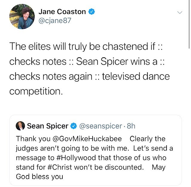 Text - Jane Coaston @cjane87 The elites will truly be chastened if : checks notes: Sean Spicer wins a : checks notes again : televised dance competition. Spicer @seanspicer8 h Thank you @GovMikeHuckabee Clearly the judges aren't going to be with me. Let's send a message to #Hollywood that those of us who stand for #Christ won't be discounted. May God bless you