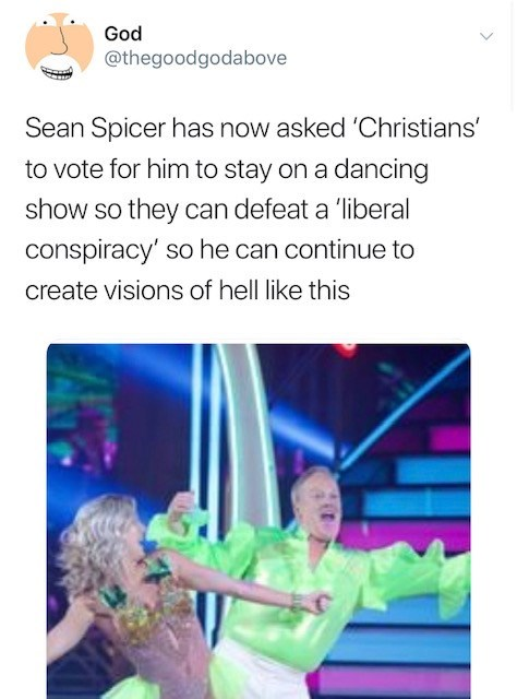 Text - God @thegoodgodabove Sean Spicer has now asked 'Christians' to vote for him to stay on a dancing show so they can defeat a 'liberal conspiracy' so he can continue to create visions of hell like this
