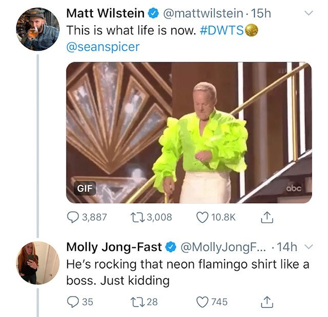 Fictional character - Matt Wilstein @mattwilstein 15h This is what life is now. #DWTS @seanspicer GIF abc 3,887 113,008 10.8K @MollyJongF... 14h Molly Jong-Fast He's rocking that neon flamingo shirt like a boss. Just kidding t28 35 745